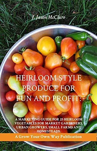 Heirloom Style Produce for Fun and Profit: A marketing guide to 25 profitable heirlooms vegetables/produce for market gardeners, small farms, and homesteaders (Grow Your Own Publication Book 121) by [McClure, Jason]