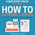 How to Extreme Coupon: Your Step-by-Step Guide to Extreme Couponing Audiobook by  HowExpert Press Narrated by Eva R. Marienchild