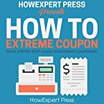 How to Extreme Coupon: Your Step-by-Step Guide to Extreme Couponing |  HowExpert Press
