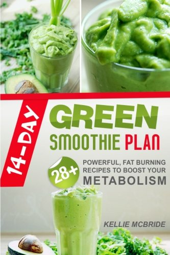 14 Day Green Smoothie Plan: 28+ Powerful, Fat Burning Recipes To Boost Your Metabolism by Kellie McBride