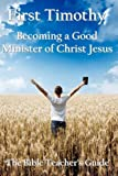 First Timothy: Becoming a Good Minister of Christ Jesus (The Bible Teacher's Guide) (Volume 15)