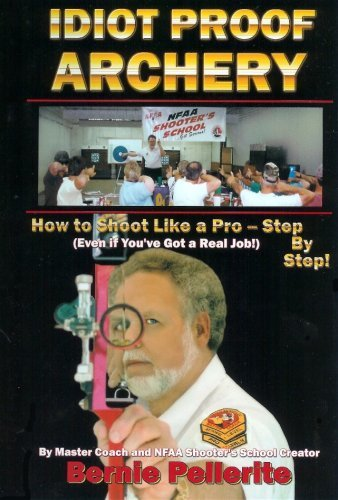 By Bernie Pellerite Idiot Proof Archery-How to Shoot Like a Pro--Step By Step (4th Edition) pdf