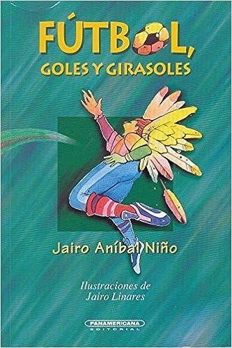 Futbol, Goles y Girasoles (Literatura juvenil) (Spanish Edition): Jairo Anibal Nino, Jairo Linares: 9789583004902: Amazon.com: Books