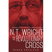 N.T. Wright and the Revolutionary Cross: A Reader's Guide to The Day the Revolution Began