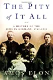 img - for The Pity of It All: A History of the Jews in Germany, 1743-1933 book / textbook / text book