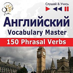 150 Phrasal Verbs: Angliyskiy Vocabulary Master - sredniy / prodvinutyy uroven' B2-C1 (Slushay & Uchis') Audiobook