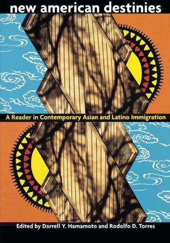 New American Destinies: A Reader in Contemporary Asian and Latino Immigration