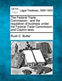 The Federal Trade Commission : and the regulation of business under the Federal Trade Commission and Clayton Laws, Rush C. Butler, 1240124805
