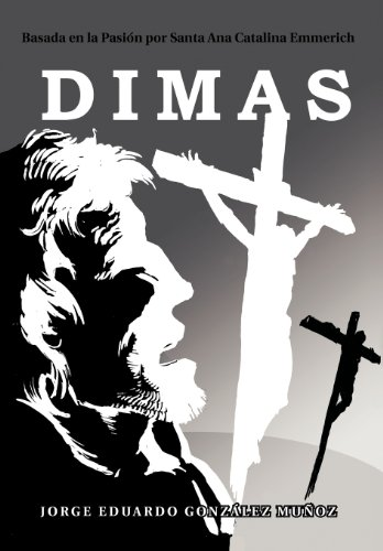 Dimas: Basada En La Pasi N Por Santa Ana Catalina Emmerich (Spanish Edition) [Jorge Eduardo Gonz Mu Oz] (Tapa Dura)