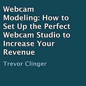 Webcam Modeling: How to Set Up the Perfect Webcam Studio to Increase Your Revenue Audiobook