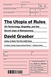 The Utopia of Rules: On Technology, Stupidity, and the Secret Joys of Bureaucracy