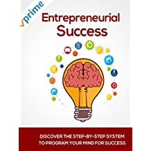Entrepreneurial Success: Discover The Step-By-Step System To Program Your Mind For Success