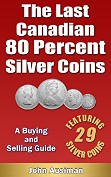 The Last Canadian 80 Percent Silver Coins - A Buying & Selling Guide (Canadian Silver Coin Series Book 1) by [Ausiman, John]