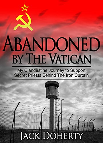 Abandoned by the Vatican: My Clandestine Journey to Support Secret Priests Behind the Iron Curtain by [Doherty, Jack]