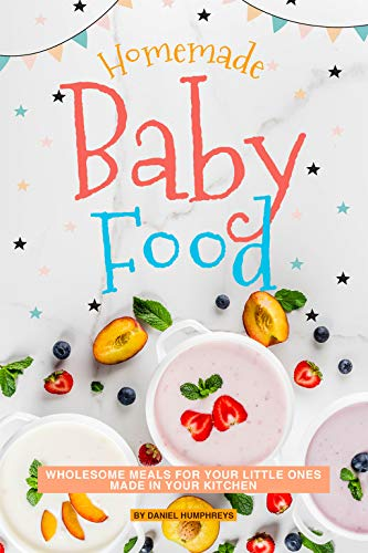 Homemade Baby Food: Wholesome Meals for Your Little Ones Made in Your Kitchen by Daniel Humphreys