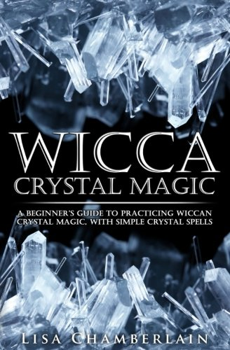 Wicca Crystal Magic: A Beginner's Guide to Practicing Wiccan Crystal Magic, with Simple Crystal (Crystal Magic)