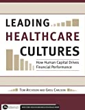 Leading Healthcare Cultures : How Human Capital Drives Financial Performance, Atchison, Thomas A. and Carlson, Greg, 1567933033