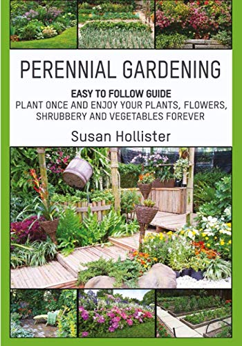 (Perennial Gardening: Easy To Follow Guide: Plant Once And Enjoy Your Plants, Flowers, Shrubbery and Vegetables Forever (Perennial Gardening Guide and ... Herb and Shrubbery Perennial Plants))