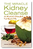 The Miracle Kidney Cleanse: The All-Natural, At-Home Flush to Purify Your Body