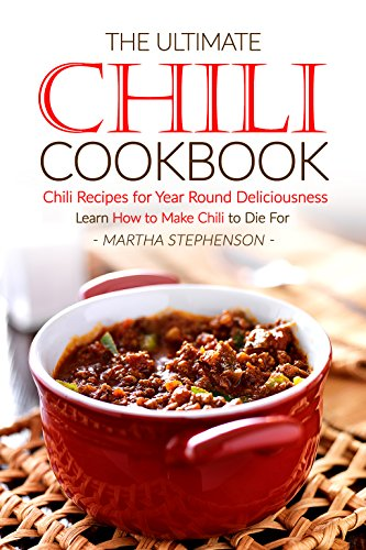The Ultimate Chili Cookbook - Chili Recipes for Year Round Deliciousness: Learn How to Make Chili to Die For by Martha Stephenson