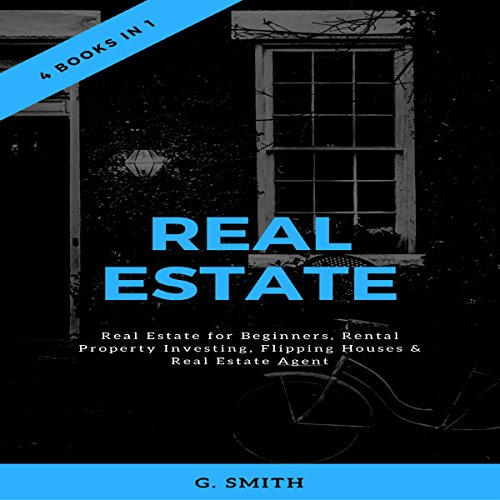 Real Estate: 4 Books in 1: Real Estate for Beginners, Rental Property Investing, Flipping Houses & Real Estate Agent by G. Smith