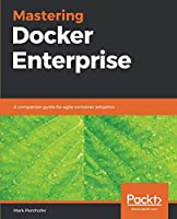 Mastering Docker Enterprise: A companion guide for agile container adoption Front Cover