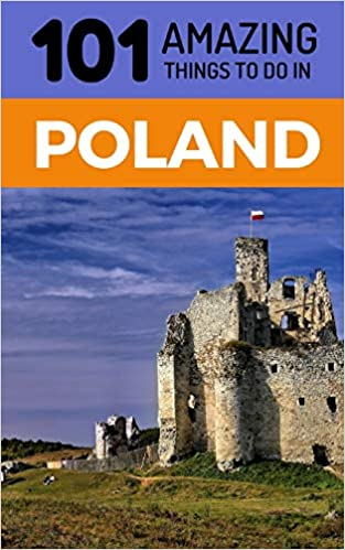 101 Amazing Things to Do in Poland: Poland Travel Guide: 101