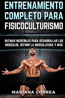 ENTRENAMIENTO COMPLETO Para FISICOCULTURISMO: RUTINAS INCREIBLES PARA DESARROLLAR LOS MUSCULOS, DEFINIR La MUSCULATURA Y MAS