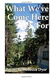 What We've Come Here For : Poems by Rebecca Dyer, Dyer, Rebecca, 098612009X