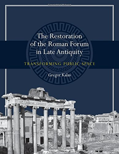 The Restoration of the Roman Forum in Late Antiquity: Transforming Public Space (Ashley and Peter Larkin Series in Greek and Roman Culture)