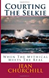 Courting the Selkie: When the Mythical Meets the Real, Jean Churchill, 1492711195