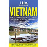 Vietnam: The Ultimate Vietnam Travel Guide By A Traveler For A Traveler: The Best Travel Tips; Where To Go, What To See And Much More (Lost Travelers Guide, Vietnam, Vietnam Guide, Vietnam Travel)