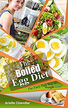 The Boiled Egg Diet: The Easy, Fast Way to Weight Loss!: Lose up to 25 Pounds in 2 short weeks! (Healthy Living and More Book 1) by [Chandler, Arielle]