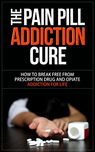 The Pain Pill Addiction Cure: How to Break Free from Prescription Drug and Opiate Addiction for LIFE (Opiate Addiction, Prescription Drug Addiction, Prescription Drug Abuse, Narcotic Addiction,)
