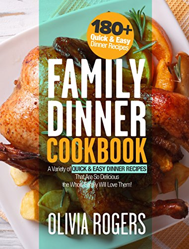 Family Dinner Cookbook: A Variety of 180+ Quick & Easy Dinner Recipes That Are So Delicious The Whole Family Will Love Them! (Family Cookbook) by [Rogers, Olivia]