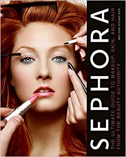 Sephora: The Ultimate Guide to Makeup, Skin, and Hair from the ...
