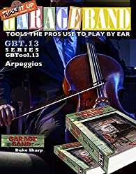 Garage Band Theory - GBTool 13 Arpeggios: Music theory for non music majors, livingroom pickers and working musicians who want to think & speak coherently ... Tools the Pro's Use to Play by Ear Book 14)