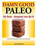 Damn Good Paleo: So Easy - Anyone can do it:  Everyday Mouth Watering Breakfast, Lunch, Dinner and Dessert Recipes