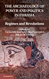 The Archaeology of Power and Politics in Eurasia : Regimes and Revolutions, Hartley, Charles W. and Yazicioglu, G. Bike, 1107016525