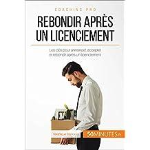 Rebondir après un licenciement: Les clés pour annoncer, accepter et rebondir après un licenciement (Coaching pro t. 41) (French Edition)