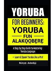 YORUBA FOR BEGINNERS: YORÙBÁ FÚN ALÁKỌ̀Ọ́BẸ̀RẸ̀: A Step by Step Guide to Mastering Yoruba Language — Learn & Speak Yoruba Like a Pro!