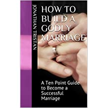 How To Build A Godly Marriage: A Ten Point Guide to Become a Successful Marriage (Christian Books For Life)