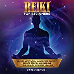 Reiki for Beginners: Guided Meditation to Increase Energy, Reduce Stress, and Improve Your Health with Reiki Healing | Kate O'Russell