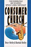 The Consumer Church : Can Evangelicals Win the World Without Losing Their Souls?, Shelley, Bruce L. and Shelley, Marshall, 0830813381