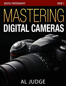 Mastering Digital Cameras: An Illustrated Guidebook for Absolute Beginners (Digital Photography 101) (Volume 1)