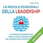 Le regole essenziali della leadership: I 12 principi fondamentali per chi vuole essere leader nel lavoro, nello sport, nella vita | Robert James