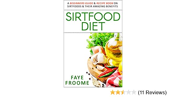 Sirtfood diet a beginners guide recipe book on sirtfoods their sirtfood diet a beginners guide recipe book on sirtfoods their amazing benefits health food diet and weight loss series 1 kindle edition by faye forumfinder Images