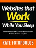 Websites That Work While You Sleep: the entrepreneur's guide to creating a kickass automated marketing machine in 7 easy steps