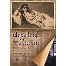 Unveiling the Harem: Elite Women and the Paradox of Seclusion in Eighteenth-Century Cairo (Middle East Studies Beyond Dominant Paradigms)