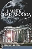Haunted Chattanooga, Jessica Penot and Amy Petulla, 1609492552